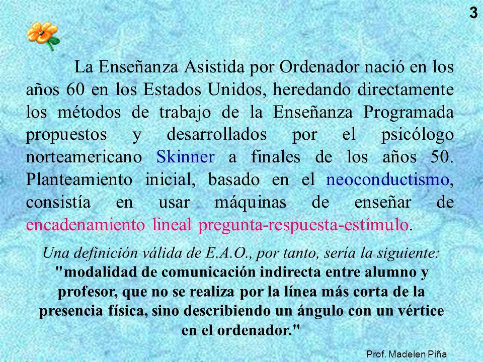Prof. Madelen Piña 3 La Enseñanza Asistida por Ordenador nació en los años 60 en los Estados Unidos, heredando directamente los métodos de trabajo de