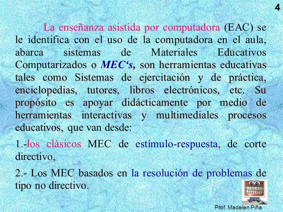 Prof. Madelen Piña 4 o MECs, son herramientas educativas tales como Sistemas de ejercitación y de práctica, enciclopedias, tutores, libros electrónico