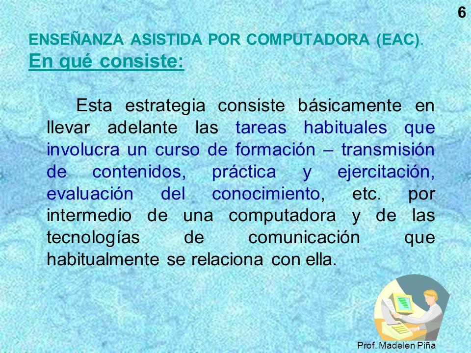 Prof. Madelen Piña 6 ENSEÑANZA ASISTIDA POR COMPUTADORA (EAC). En qué consiste: Esta estrategia consiste básicamente en llevar adelante las tareas hab