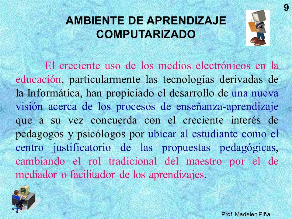 Prof. Madelen Piña 9 AMBIENTE DE APRENDIZAJE COMPUTARIZADO El creciente uso de los medios electrónicos en la educación, particularmente las tecnología