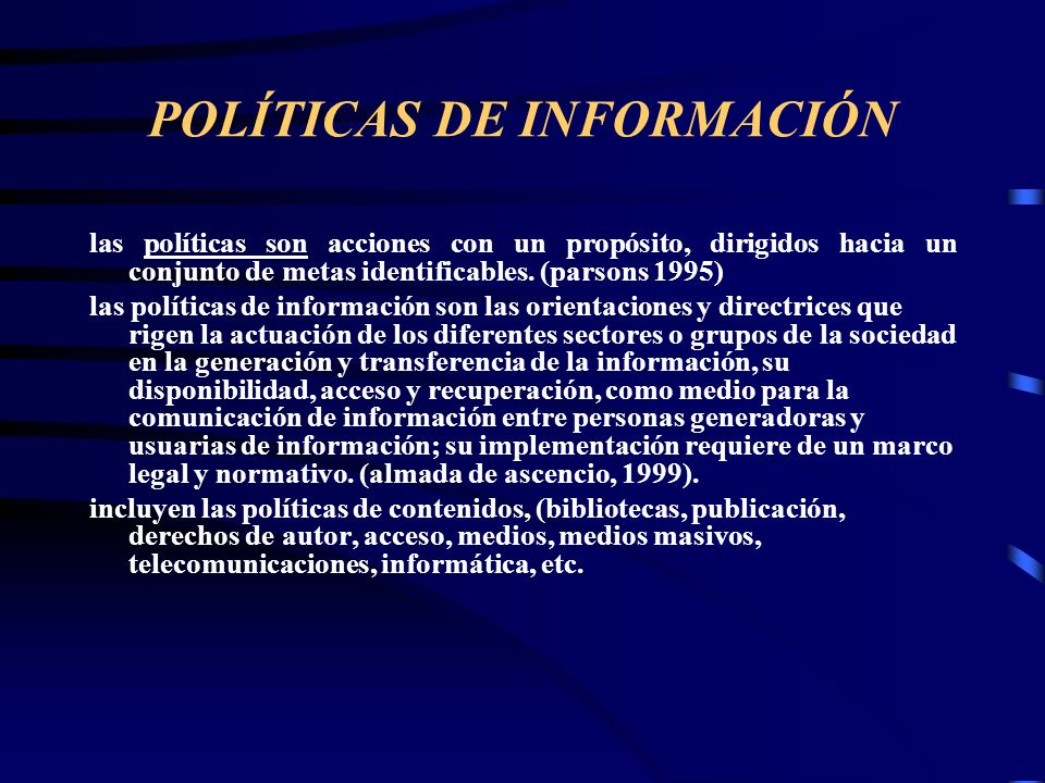 POLÍTICAS DE INFORMACIÓN las políticas son acciones con un propósito, dirigidos hacia un conjunto de metas identificables. (parsons 1995) las política