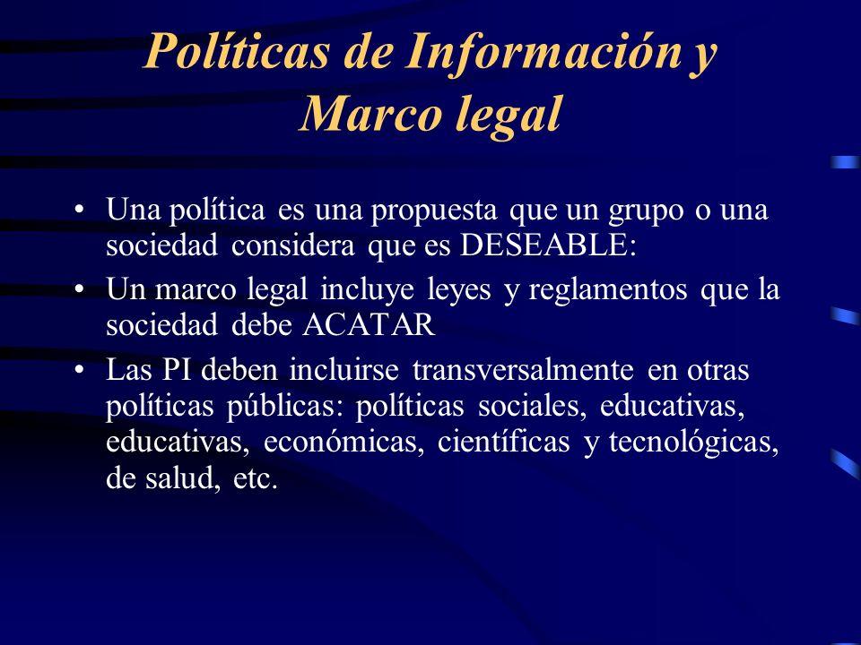 Políticas de Información y Marco legal Una política es una propuesta que un grupo o una sociedad considera que es DESEABLE: Un marco legal incluye ley