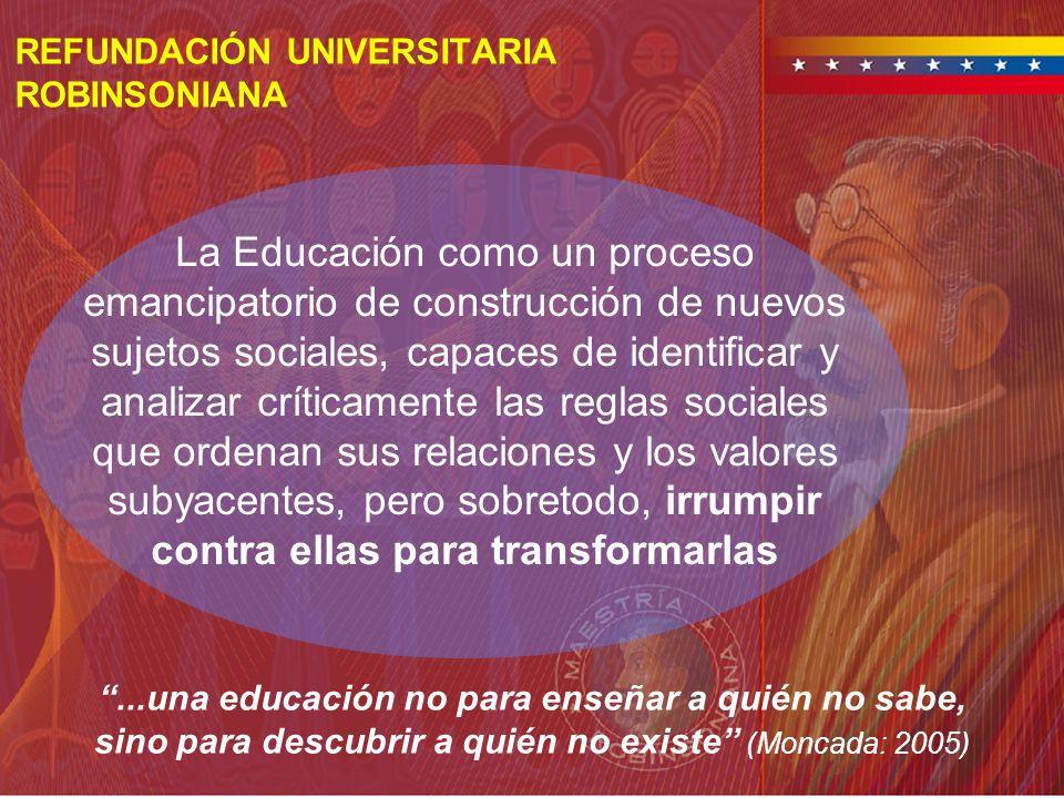 REFUNDACIÓN UNIVERSITARIA ROBINSONIANA La Educación como un proceso emancipatorio de construcción de nuevos sujetos sociales, capaces de identificar y