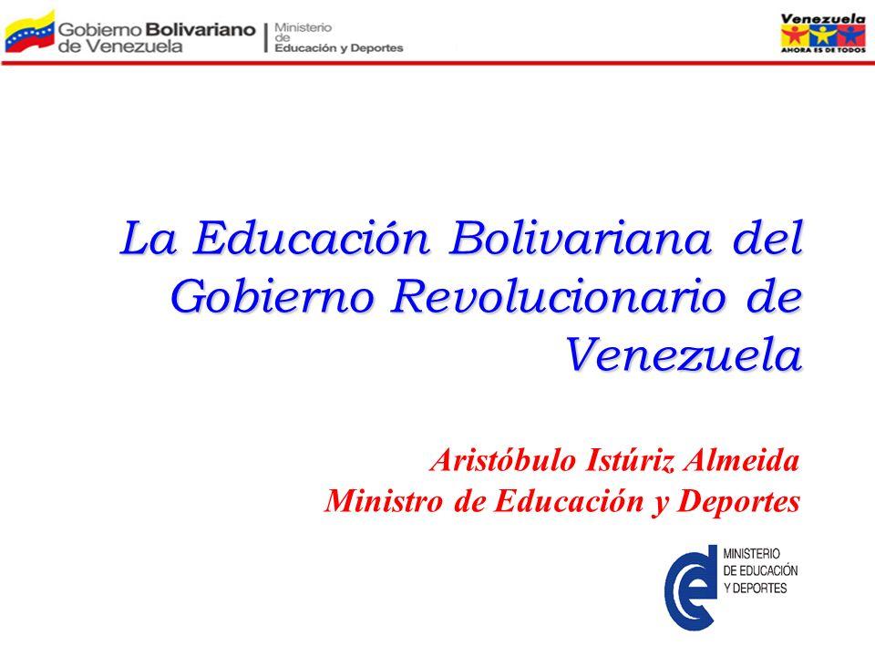 La Educación Bolivariana del Gobierno Revolucionario de Venezuela Aristóbulo Istúriz Almeida Ministro de Educación y Deportes