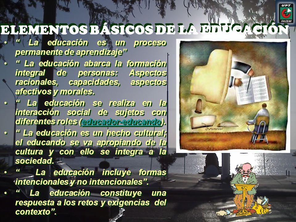 ELEMENTOS BÁSICOS DE LA EDUCACIÓN ELEMENTOS BÁSICOS DE LA EDUCACIÓN La educación es un proceso permanente de aprendizaje La educación abarca la formac
