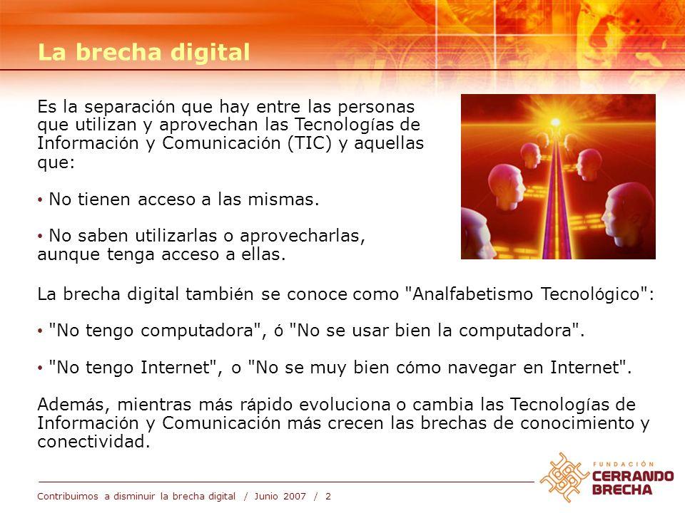 Contribuimos a disminuir la brecha digital / Junio 2007 / 2 La brecha digital tambi é n se conoce como Analfabetismo Tecnol ó gico : No tengo computadora , ó No se usar bien la computadora .