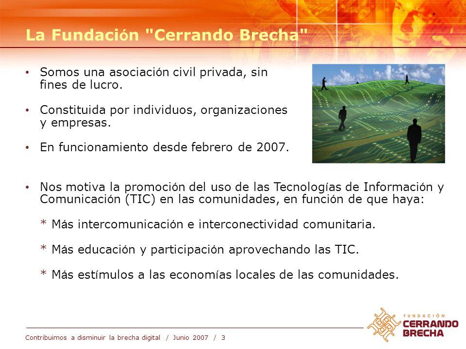 Contribuimos a disminuir la brecha digital / Junio 2007 / 3 La Fundaci ó n Cerrando Brecha Nos motiva la promoci ó n del uso de las Tecnolog í as de Informaci ó n y Comunicaci ó n (TIC) en las comunidades, en funci ó n de que haya: * M á s intercomunicaci ó n e interconectividad comunitaria.