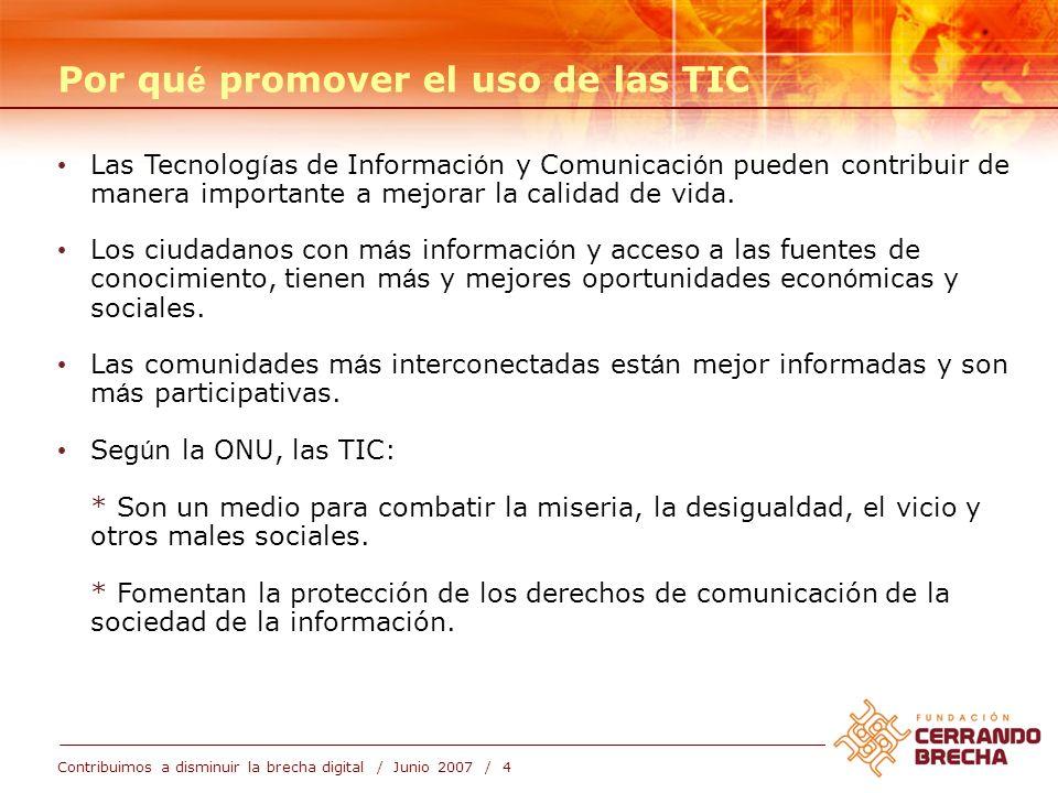 Contribuimos a disminuir la brecha digital / Junio 2007 / 4 Por qu é promover el uso de las TIC Las Tecnolog í as de Informaci ó n y Comunicaci ó n pueden contribuir de manera importante a mejorar la calidad de vida.
