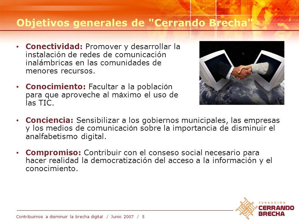 Contribuimos a disminuir la brecha digital / Junio 2007 / 6 Objetivos específicos Facilitar la instalaci ó n de redes inal á mbricas de interconexi ó n digital, bien sea a nivel de proyectos municipales, o espec í ficamente en barrios y urbanizaciones.
