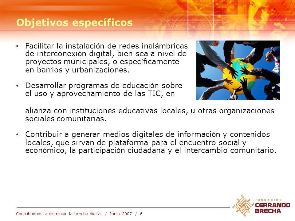 Contribuimos a disminuir la brecha digital / Junio 2007 / 6 Objetivos específicos Facilitar la instalaci ó n de redes inal á mbricas de interconexi ó