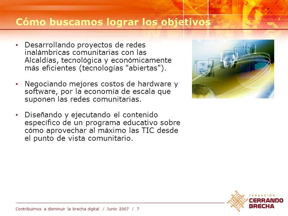 Contribuimos a disminuir la brecha digital / Junio 2007 / 7 Cómo buscamos lograr los objetivos Desarrollando proyectos de redes inal á mbricas comunitarias con las Alcald í as, tecnol ó gica y econ ó micamente m á s eficientes (tecnolog í as abiertas ).