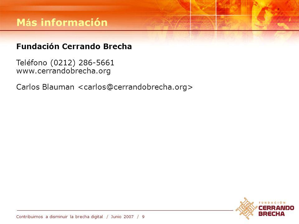 Contribuimos a disminuir la brecha digital / Junio 2007 / 9 M á s información Fundación Cerrando Brecha Teléfono (0212) 286-5661 www.cerrandobrecha.or