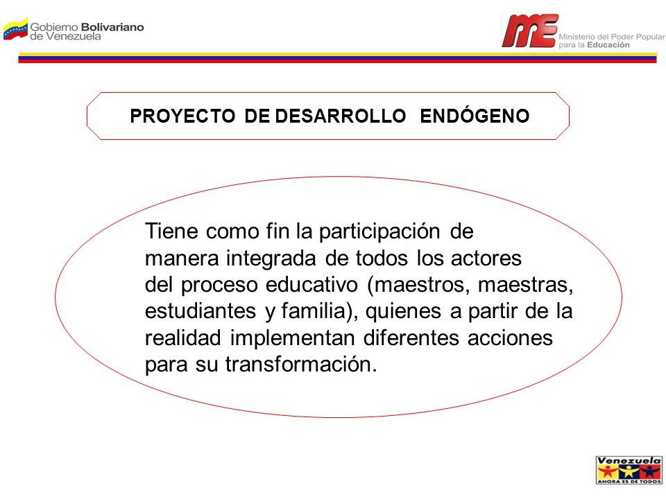 PROYECTO DE DESARROLLO ENDÓGENO Tiene como fin la participación de manera integrada de todos los actores del proceso educativo (maestros, maestras, es