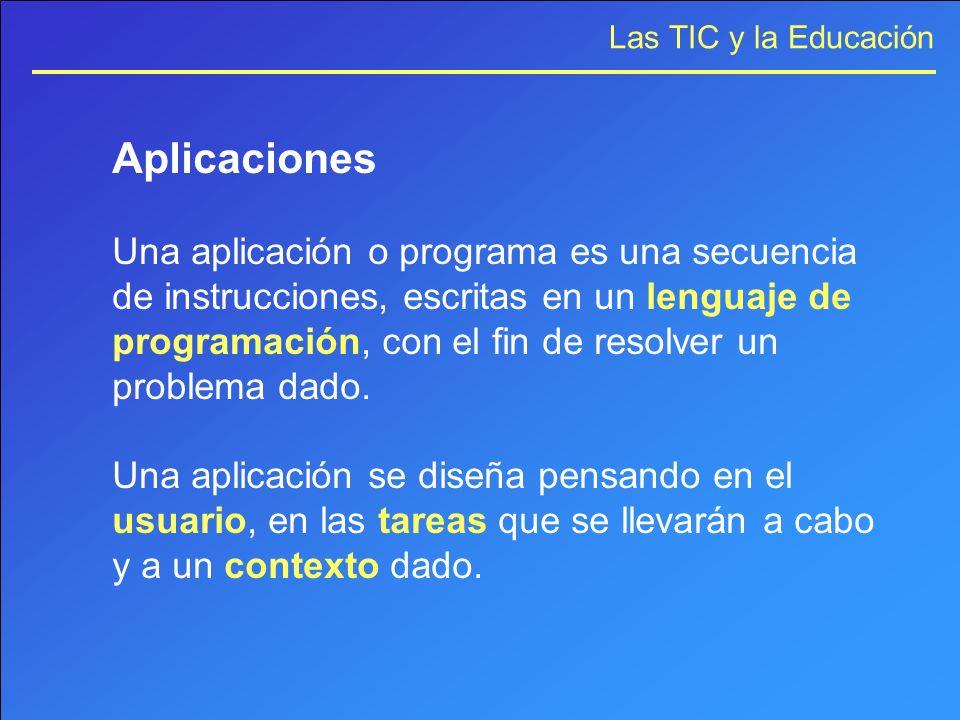 Las TIC y la Educación Aplicaciones Una aplicación o programa es una secuencia de instrucciones, escritas en un lenguaje de programación, con el fin d