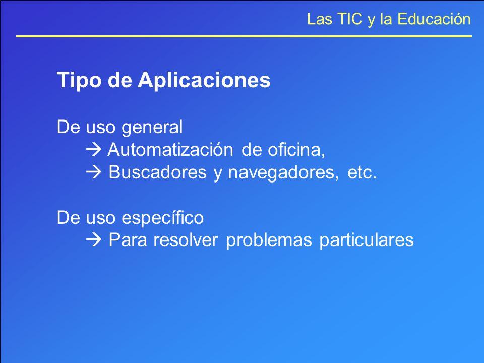 Las TIC y la Educación Tipo de Aplicaciones De uso general Automatización de oficina, Buscadores y navegadores, etc. De uso específico Para resolver p