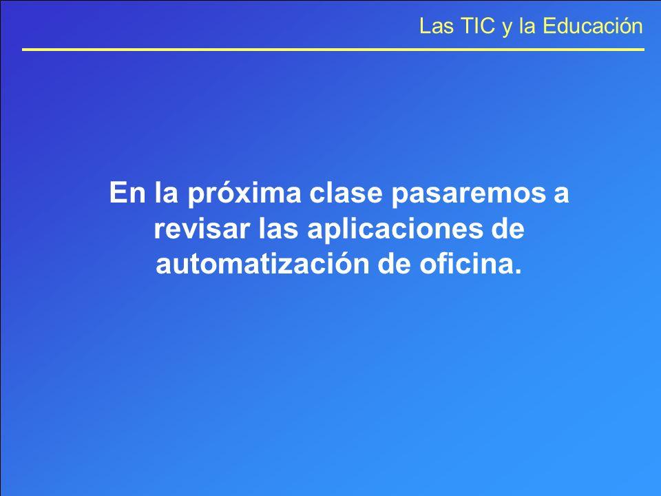 Las TIC y la Educación En la próxima clase pasaremos a revisar las aplicaciones de automatización de oficina.