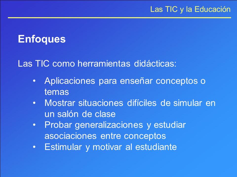 Las TIC y la Educación Enfoques Las TIC como herramientas didácticas: Aplicaciones para enseñar conceptos o temas Mostrar situaciones difíciles de sim