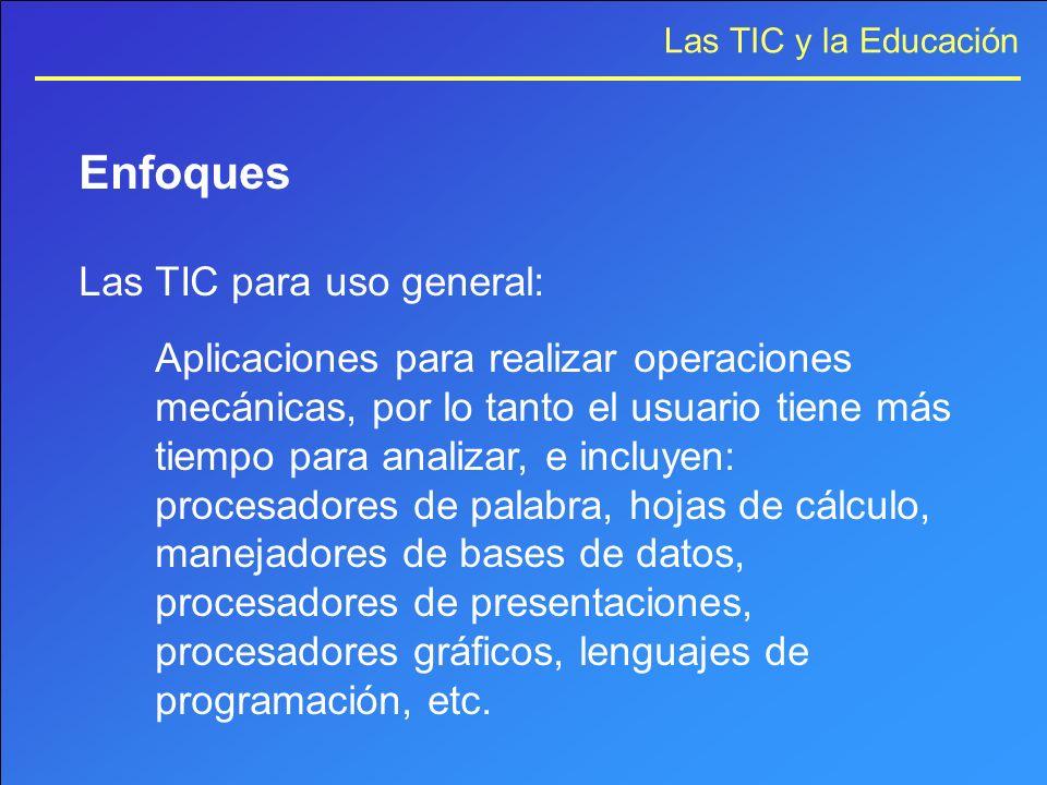 Las TIC y la Educación Enfoques Las TIC para uso general: Aplicaciones para realizar operaciones mecánicas, por lo tanto el usuario tiene más tiempo p