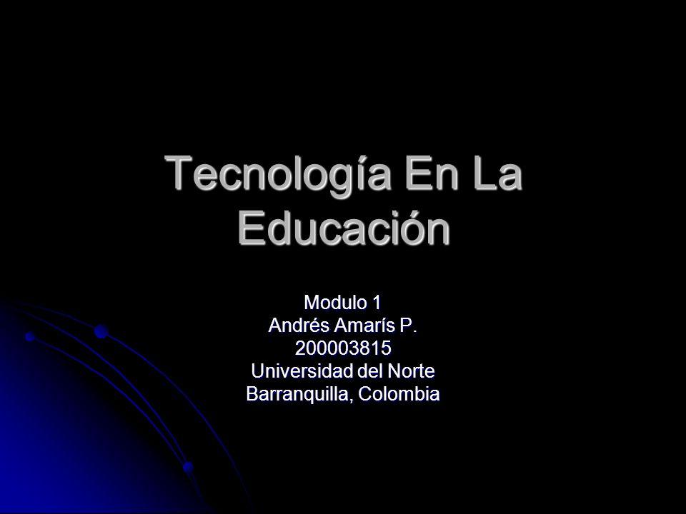 Tecnología En La Educación Modulo 1 Andrés Amarís P. 200003815 Universidad del Norte Barranquilla, Colombia