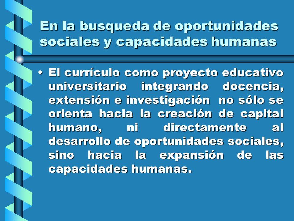 En la busqueda de oportunidades sociales y capacidades humanas El currículo como proyecto educativo universitario integrando docencia, extensión e inv