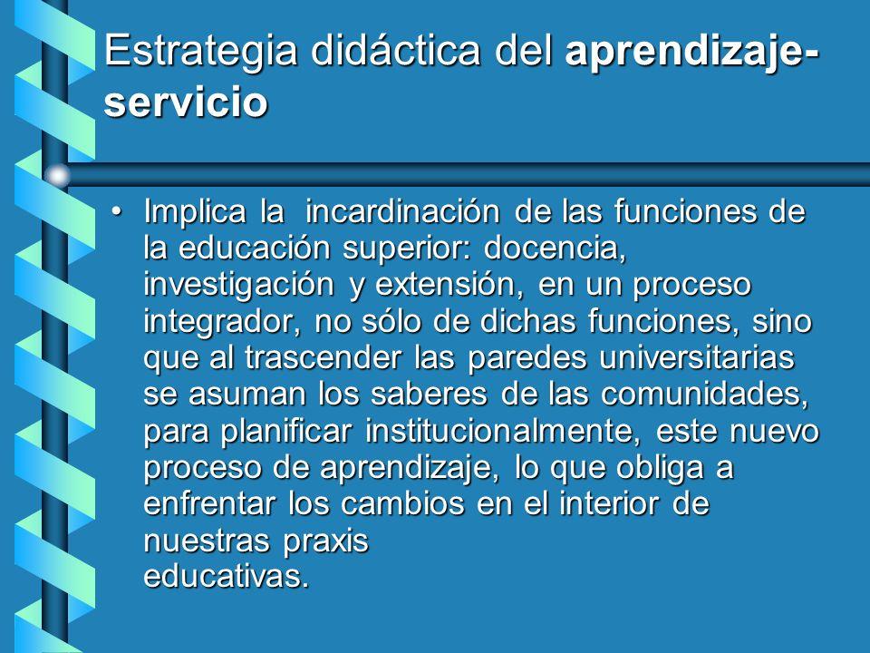 Estrategia didáctica del aprendizaje- servicio Implica la incardinación de las funciones de la educación superior: docencia, investigación y extensión
