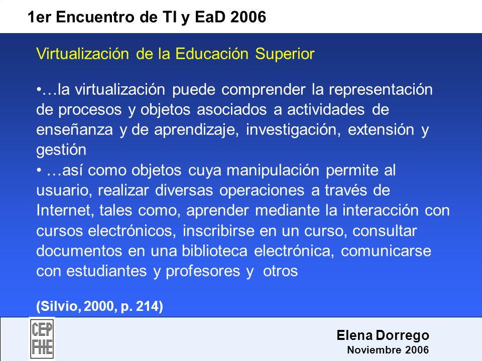 1er Encuentro de TI y EaD 2006 Elena Dorrego Noviembre 2006 Virtualización de la Educación Superior …la virtualización puede comprender la representac