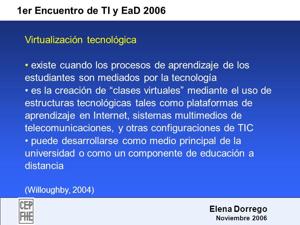 1er Encuentro de TI y EaD 2006 Elena Dorrego Noviembre 2006 Virtualización tecnológica existe cuando los procesos de aprendizaje de los estudiantes so