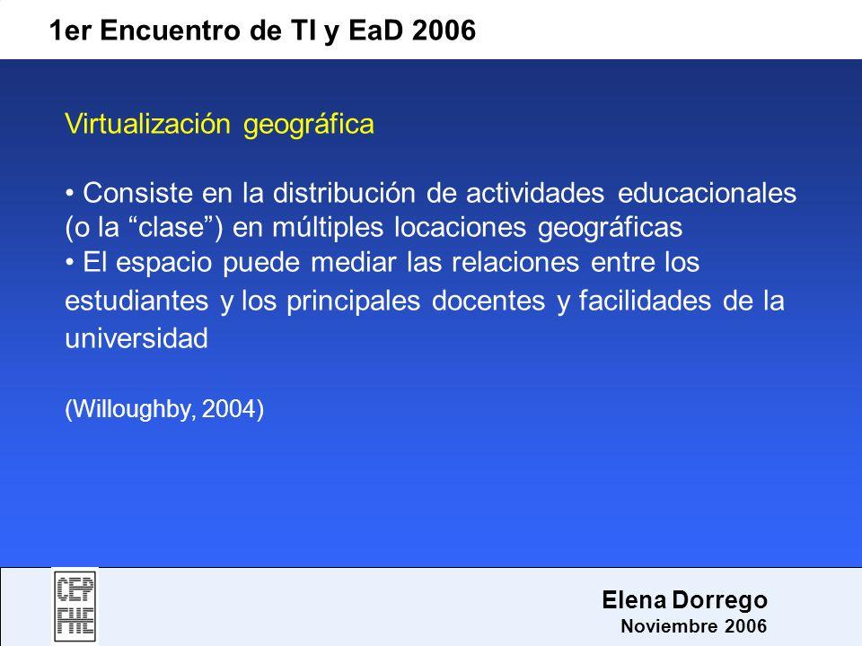 1er Encuentro de TI y EaD 2006 Elena Dorrego Noviembre 2006 Virtualización geográfica Consiste en la distribución de actividades educacionales (o la c