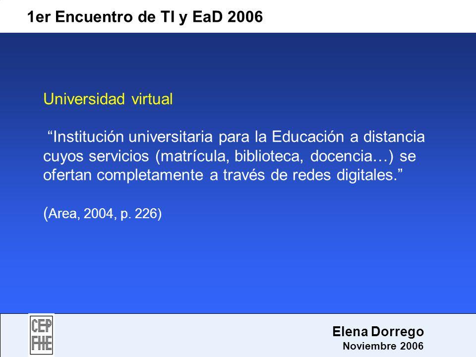 1er Encuentro de TI y EaD 2006 Elena Dorrego Noviembre 2006 Universidad virtual Institución universitaria para la Educación a distancia cuyos servicio