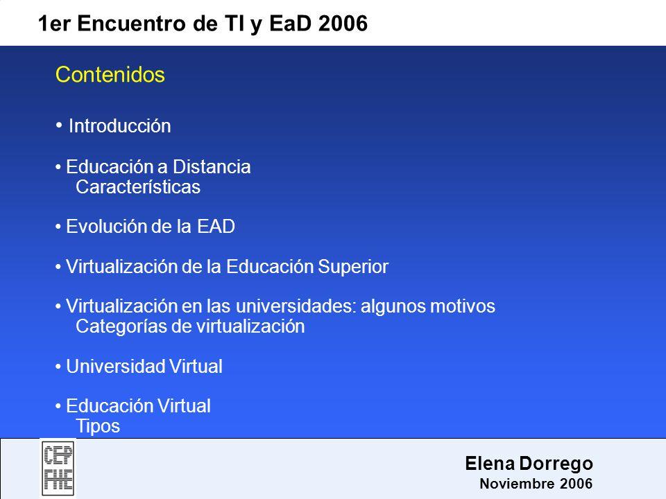 1er Encuentro de TI y EaD 2006 Elena Dorrego Noviembre 2006 Introducción Propósitos: Identificar a la Educación a Distancia como una modalidad educativa Identificar a la Educación Virtual como una modalidad de Educación a Distancia Vincular el proceso instruccional con las modalidades de Educación a Distancia y Educación Virtual