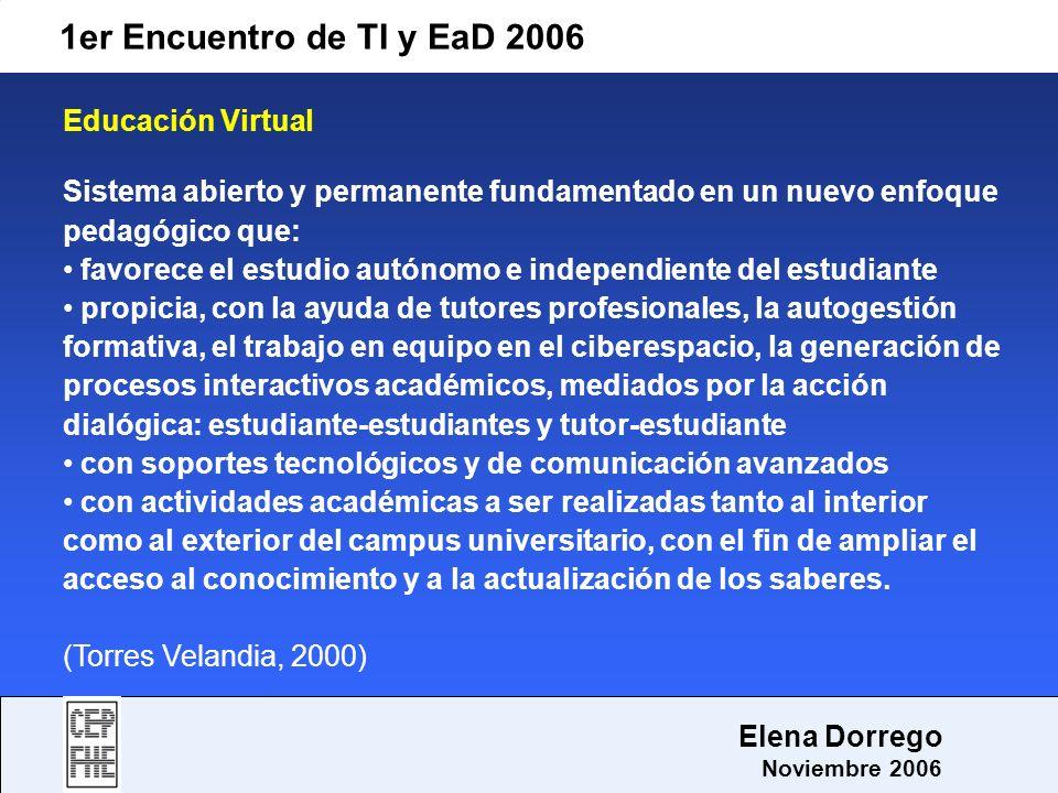 1er Encuentro de TI y EaD 2006 Elena Dorrego Noviembre 2006 Educación Virtual Sistema abierto y permanente fundamentado en un nuevo enfoque pedagógico