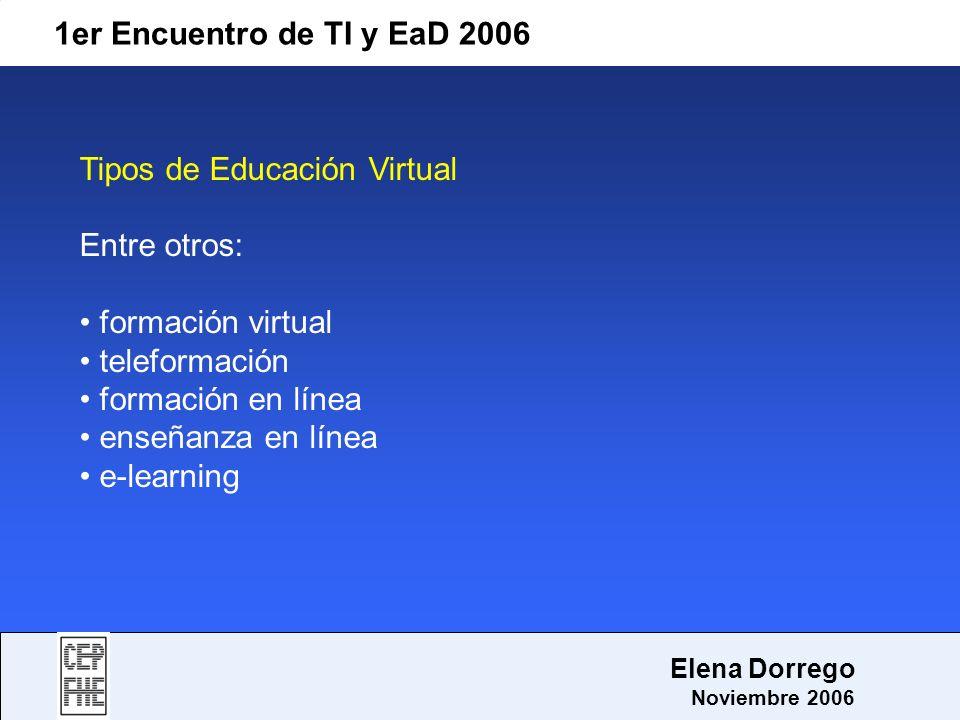 1er Encuentro de TI y EaD 2006 Elena Dorrego Noviembre 2006 Tipos de Educación Virtual Entre otros: formación virtual teleformación formación en línea