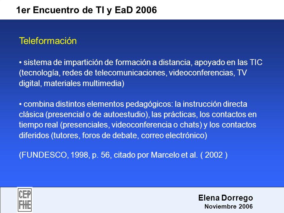 1er Encuentro de TI y EaD 2006 Elena Dorrego Noviembre 2006 Teleformación sistema de impartición de formación a distancia, apoyado en las TIC (tecnolo