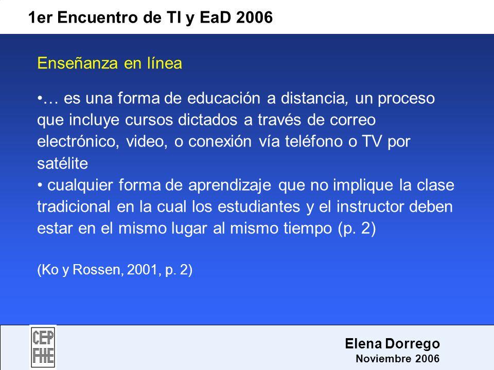 1er Encuentro de TI y EaD 2006 Elena Dorrego Noviembre 2006 Enseñanza en línea … es una forma de educación a distancia, un proceso que incluye cursos