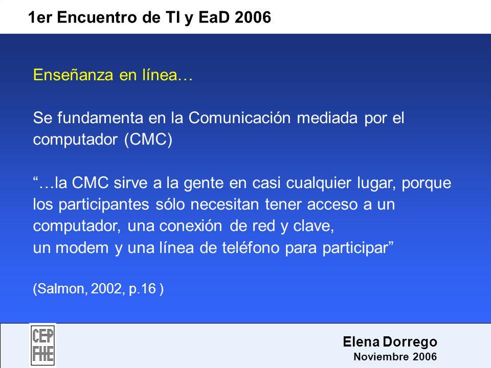 1er Encuentro de TI y EaD 2006 Elena Dorrego Noviembre 2006 Enseñanza en línea… Se fundamenta en la Comunicación mediada por el computador (CMC) …la C