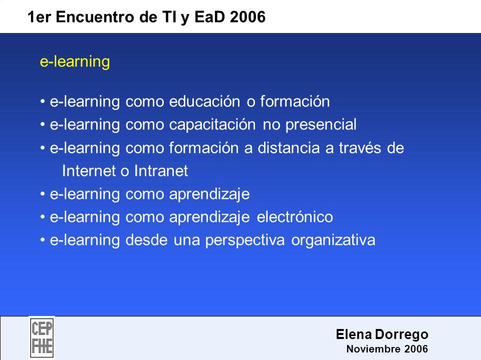 1er Encuentro de TI y EaD 2006 Elena Dorrego Noviembre 2006 e-learning e-learning como educación o formación e-learning como capacitación no presencia