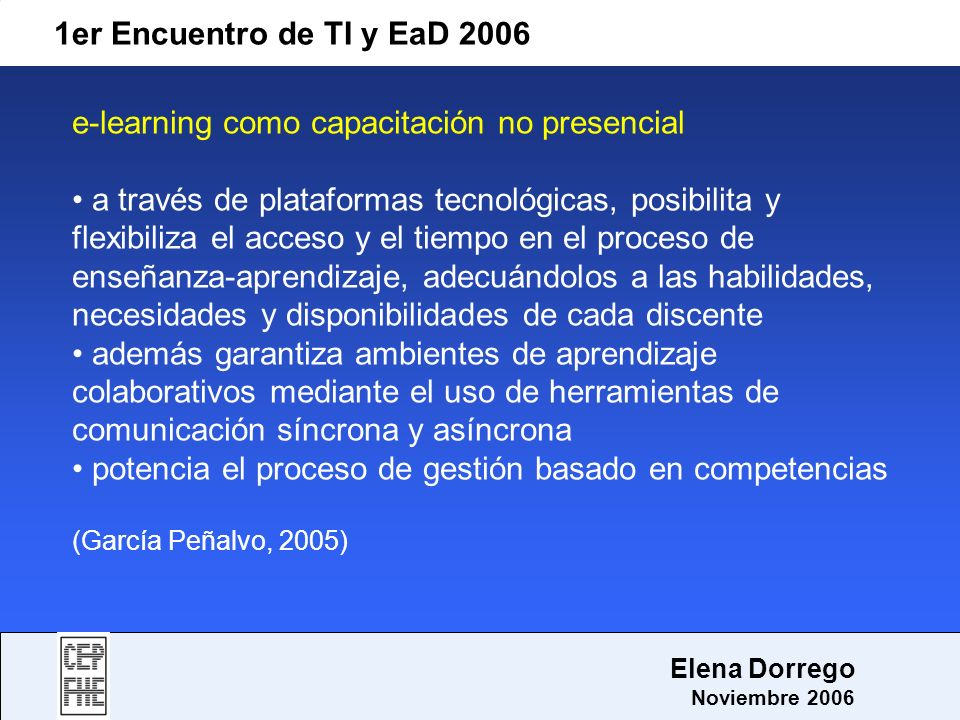 1er Encuentro de TI y EaD 2006 Elena Dorrego Noviembre 2006 e-learning como capacitación no presencial a través de plataformas tecnológicas, posibilit