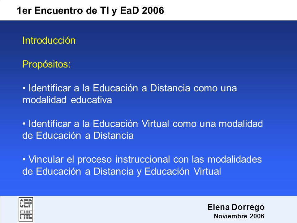 1er Encuentro de TI y EaD 2006 Elena Dorrego Noviembre 2006 Introducción Propósitos: Identificar a la Educación a Distancia como una modalidad educati