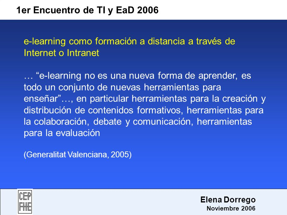 1er Encuentro de TI y EaD 2006 Elena Dorrego Noviembre 2006 e-learning como formación a distancia a través de Internet o Intranet … e-learning no es u