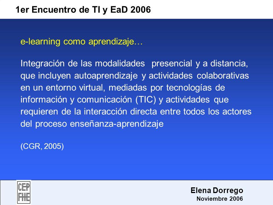 1er Encuentro de TI y EaD 2006 Elena Dorrego Noviembre 2006 e-learning como aprendizaje… Integración de las modalidades presencial y a distancia, que