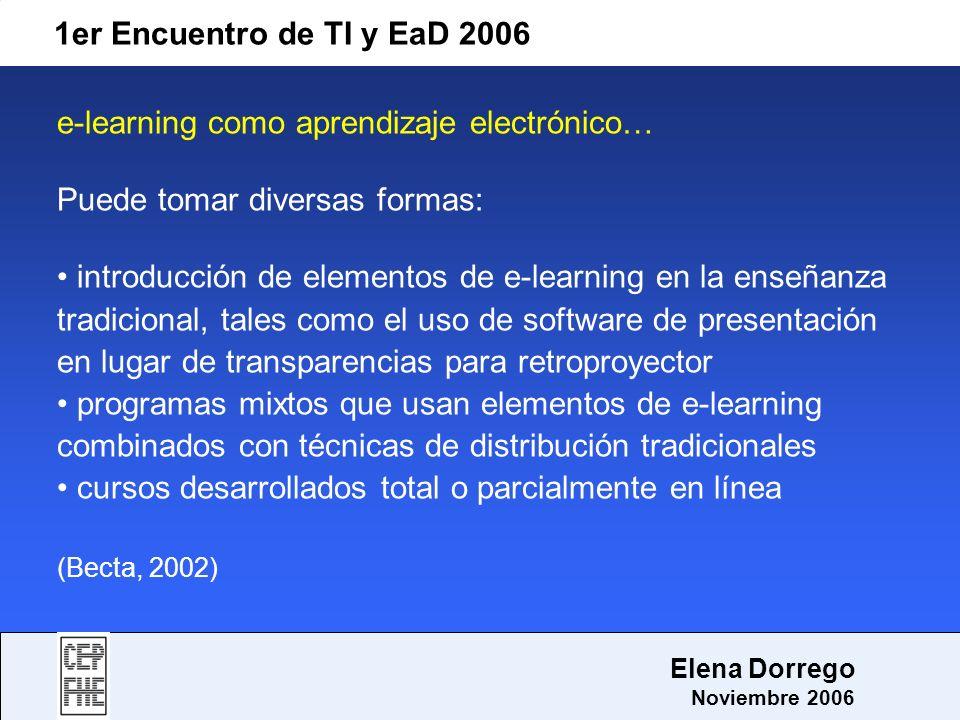 1er Encuentro de TI y EaD 2006 Elena Dorrego Noviembre 2006 e-learning como aprendizaje electrónico… Puede tomar diversas formas: introducción de elem