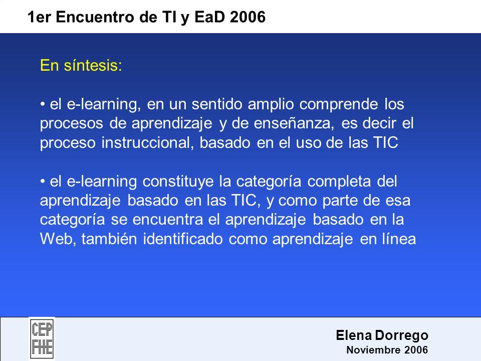 1er Encuentro de TI y EaD 2006 Elena Dorrego Noviembre 2006 En síntesis: el e-learning, en un sentido amplio comprende los procesos de aprendizaje y d