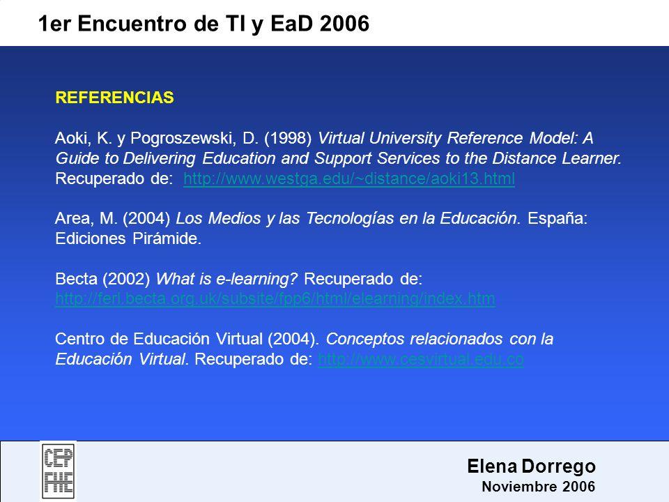 1er Encuentro de TI y EaD 2006 Elena Dorrego Noviembre 2006 REFERENCIAS Aoki, K. y Pogroszewski, D. (1998) Virtual University Reference Model: A Guide