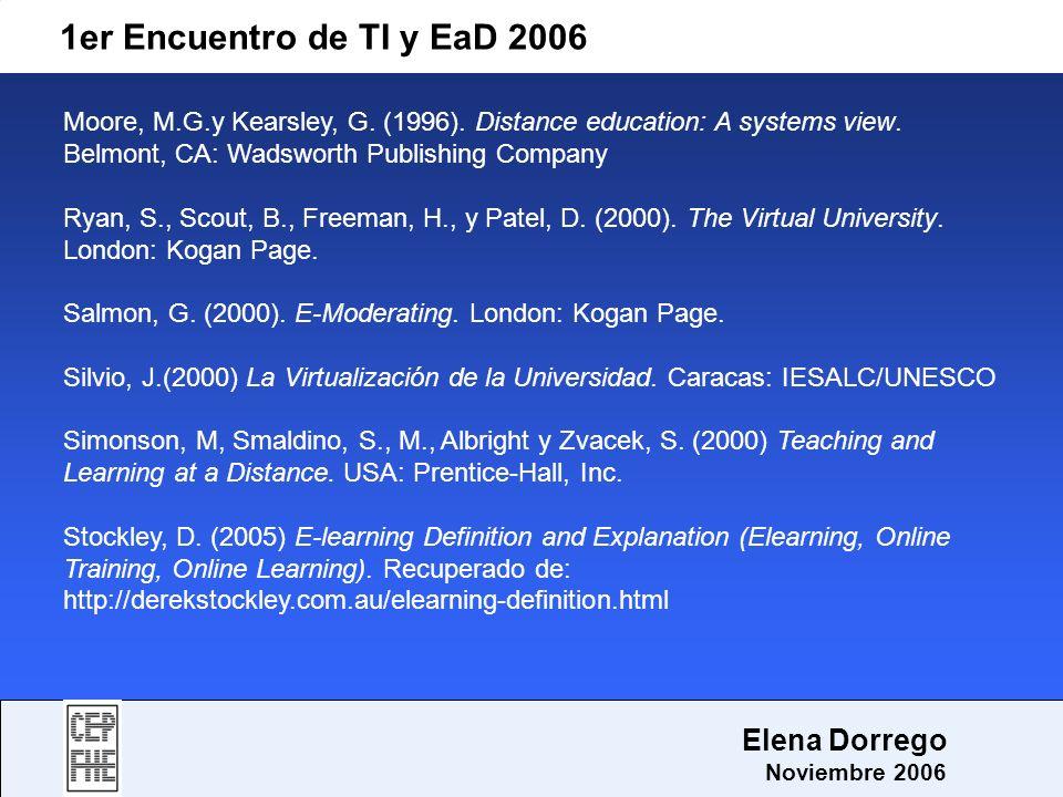 1er Encuentro de TI y EaD 2006 Elena Dorrego Noviembre 2006 Moore, M.G.y Kearsley, G. (1996). Distance education: A systems view. Belmont, CA: Wadswor