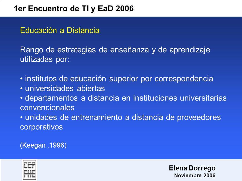 1er Encuentro de TI y EaD 2006 Elena Dorrego Noviembre 2006 En síntesis: el e-learning, en un sentido amplio comprende los procesos de aprendizaje y de enseñanza, es decir el proceso instruccional, basado en el uso de las TIC el e-learning constituye la categoría completa del aprendizaje basado en las TIC, y como parte de esa categoría se encuentra el aprendizaje basado en la Web, también identificado como aprendizaje en línea