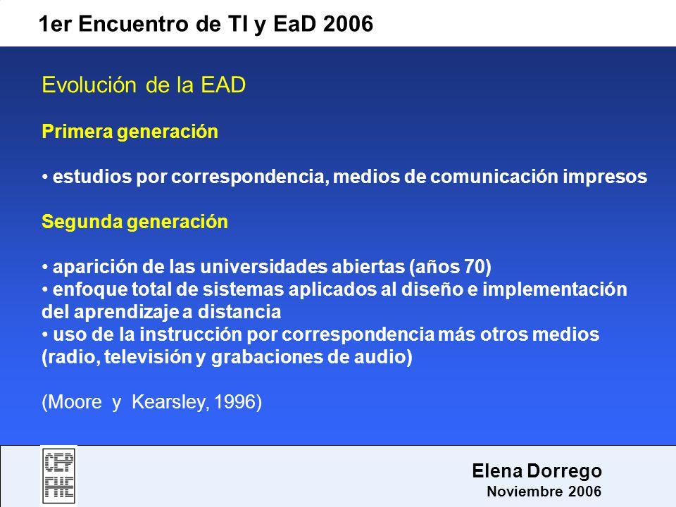 1er Encuentro de TI y EaD 2006 Elena Dorrego Noviembre 2006 e-learning como capacitación no presencial a través de plataformas tecnológicas, posibilita y flexibiliza el acceso y el tiempo en el proceso de enseñanza-aprendizaje, adecuándolos a las habilidades, necesidades y disponibilidades de cada discente además garantiza ambientes de aprendizaje colaborativos mediante el uso de herramientas de comunicación síncrona y asíncrona potencia el proceso de gestión basado en competencias (García Peñalvo, 2005)