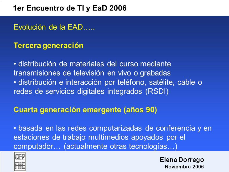 1er Encuentro de TI y EaD 2006 Elena Dorrego Noviembre 2006 Educación Virtual modalidad de educación a distancia de tercera generación el acto educativo se da haciendo uso de nuevos métodos, técnicas, estrategias y medios situación en la que alumnos y profesores se encuentran separados y sólo se relacionan se manera presencial ocasionalmente.