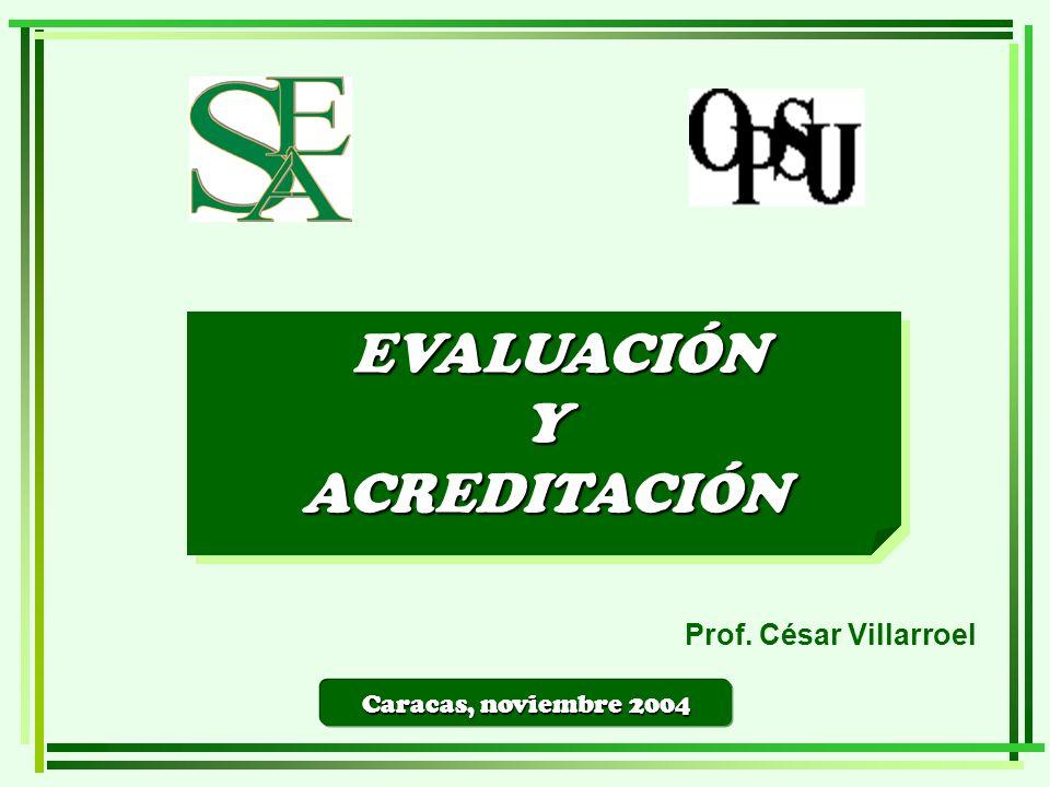 Caracas, noviembre 2004 EVALUACIÓN EVALUACIÓNYACREDITACIÓN YACREDITACIÓN Prof. César Villarroel