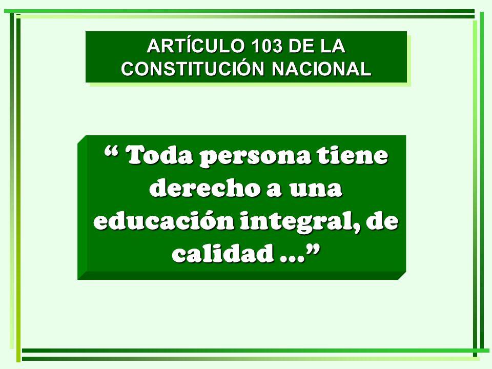 ARTÍCULO 103 DE LA CONSTITUCIÓN NACIONAL Toda persona tiene derecho a una educación integral, de calidad... Toda persona tiene derecho a una educación