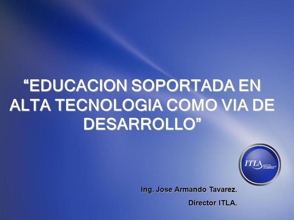 EDUCACION SOPORTADA EN ALTA TECNOLOGIA COMO VIA DE DESARROLLO Ing. Jose Armando Tavarez. Director ITLA.
